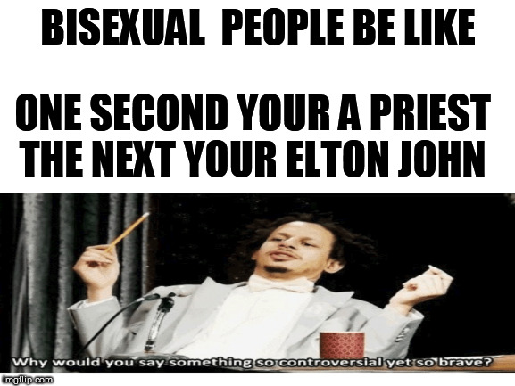 BISEXUAL  PEOPLE BE LIKE; ONE SECOND YOUR A PRIEST THE NEXT YOUR ELTON JOHN | made w/ Imgflip meme maker