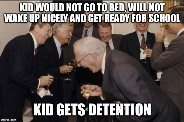 Laughing Men In Suits | KID WOULD NOT GO TO BED, WILL NOT WAKE UP NICELY AND GET READY FOR SCHOOL KID GETS DETENTION | image tagged in memes,laughing men in suits | made w/ Imgflip meme maker