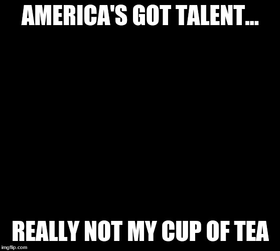 AMERICA'S GOT TALENT... REALLY NOT MY CUP OF TEA | image tagged in tom holland big teacup | made w/ Imgflip meme maker