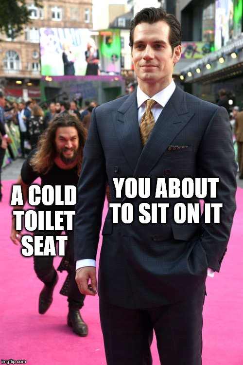 Well if it scares the crap outta you then at least there won't be a mess to clean up. |  YOU ABOUT TO SIT ON IT; A COLD TOILET SEAT | image tagged in jason momoa henry cavill meme,toilets,bathroom,restroom | made w/ Imgflip meme maker