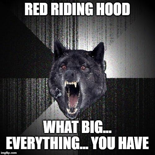 Insanity Wolf Meme | RED RIDING HOOD WHAT BIG... EVERYTHING... YOU HAVE | image tagged in memes,insanity wolf | made w/ Imgflip meme maker