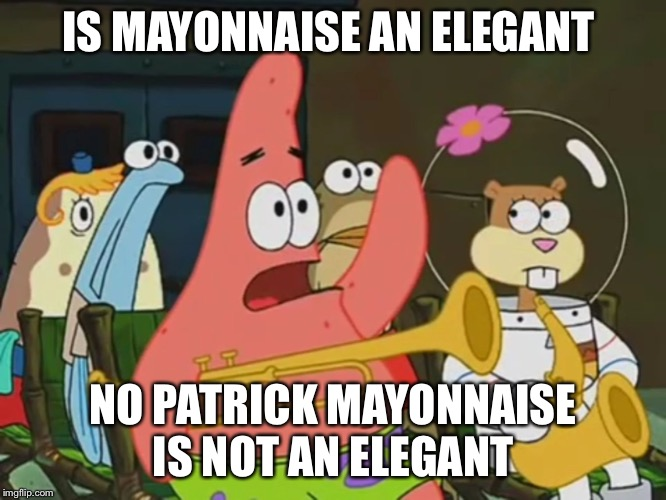 Is mayonnaise an instrument? | IS MAYONNAISE AN ELEGANT NO PATRICK MAYONNAISE IS NOT AN ELEGANT | image tagged in is mayonnaise an instrument | made w/ Imgflip meme maker