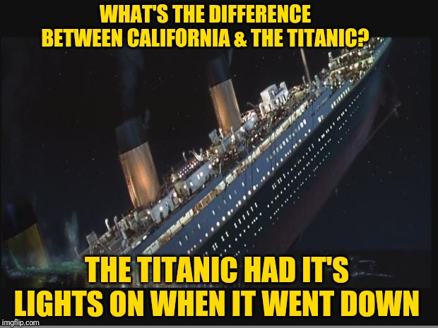 Titanic Sinking | WHAT'S THE DIFFERENCE BETWEEN CALIFORNIA & THE TITANIC? THE TITANIC HAD IT'S LIGHTS ON WHEN IT WENT DOWN | image tagged in titanic sinking | made w/ Imgflip meme maker