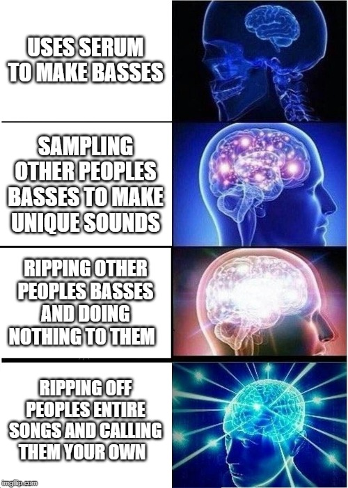 Expanding Brain Meme | USES SERUM TO MAKE BASSES SAMPLING OTHER PEOPLES BASSES TO MAKE UNIQUE SOUNDS RIPPING OTHER PEOPLES BASSES AND DOING NOTHING TO THEM RIPPING | image tagged in memes,expanding brain | made w/ Imgflip meme maker