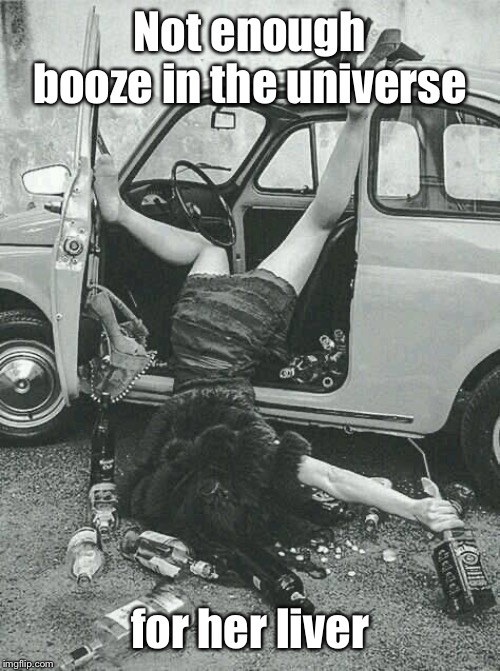 Drunk Girl  | Not enough booze in the universe for her liver | image tagged in drunk girl | made w/ Imgflip meme maker