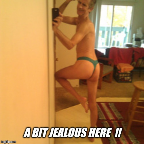 A BIT JEALOUS HERE  !! | made w/ Imgflip meme maker