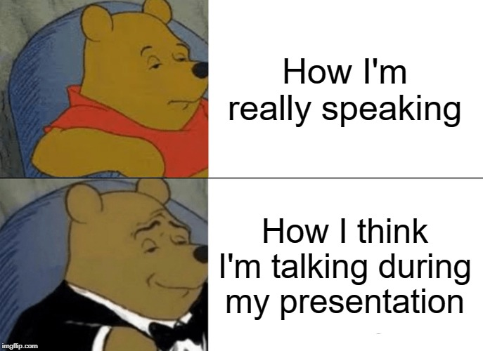 Tuxedo Winnie The Pooh Meme | How I'm really speaking How I think I'm talking during my presentation | image tagged in memes,tuxedo winnie the pooh | made w/ Imgflip meme maker