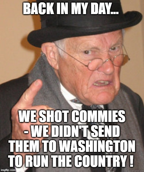 How times have changed. From the greatest generation, to the most triggered, entitled, & historically ignorant generation. | BACK IN MY DAY... WE SHOT COMMIES - WE DIDN'T SEND THEM TO WASHINGTON TO RUN THE COUNTRY ! | image tagged in communism,karl marx,capitlism,usa,veterans | made w/ Imgflip meme maker