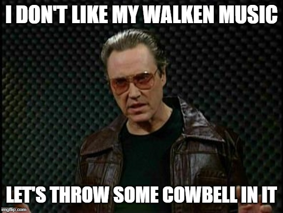 Needs More Cowbell | I DON'T LIKE MY WALKEN MUSIC LET'S THROW SOME COWBELL IN IT | image tagged in needs more cowbell | made w/ Imgflip meme maker