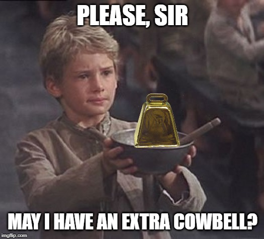 Please sir may I have some more | PLEASE, SIR MAY I HAVE AN EXTRA COWBELL? | image tagged in please sir may i have some more | made w/ Imgflip meme maker
