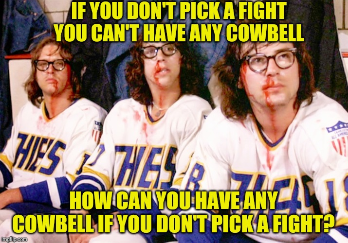 IF YOU DON'T PICK A FIGHT YOU CAN'T HAVE ANY COWBELL HOW CAN YOU HAVE ANY COWBELL IF YOU DON'T PICK A FIGHT? | made w/ Imgflip meme maker