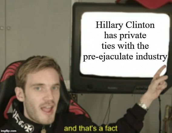 and that's a fact | Hillary Clinton has private ties with the pre-ejaculate industry | image tagged in and that's a fact | made w/ Imgflip meme maker