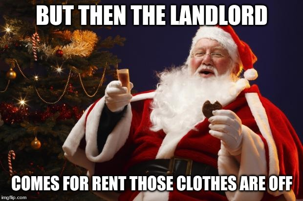Bad Santa | BUT THEN THE LANDLORD COMES FOR RENT THOSE CLOTHES ARE OFF | image tagged in bad santa | made w/ Imgflip meme maker