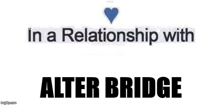 In a relationship | ALTER BRIDGE | image tagged in in a relationship | made w/ Imgflip meme maker