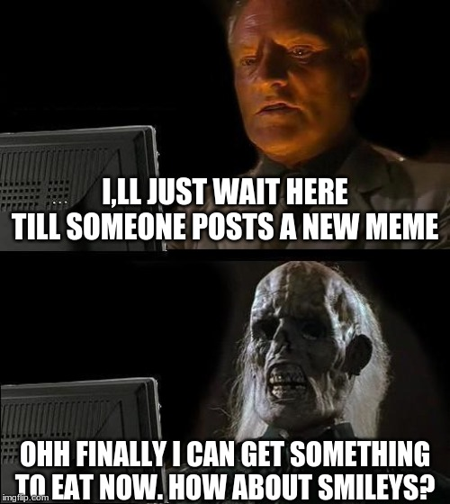Ill Just Wait Here | I,LL JUST WAIT HERE TILL SOMEONE POSTS A NEW MEME OHH FINALLY I CAN GET SOMETHING TO EAT NOW. HOW ABOUT SMILEYS? | image tagged in memes,ill just wait here | made w/ Imgflip meme maker