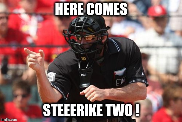 Umpire | HERE COMES STEEERIKE TWO ! | image tagged in umpire | made w/ Imgflip meme maker