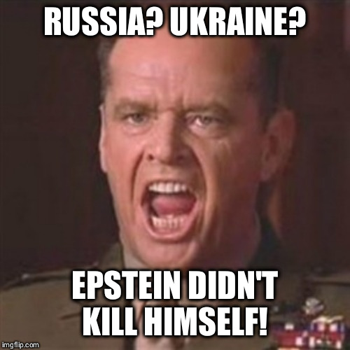 You can't handle the truth |  RUSSIA? UKRAINE? EPSTEIN DIDN'T KILL HIMSELF! | image tagged in you can't handle the truth | made w/ Imgflip meme maker