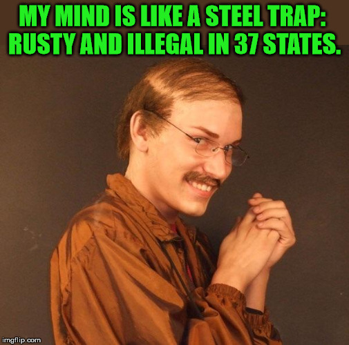 Steel trap | MY MIND IS LIKE A STEEL TRAP:  RUSTY AND ILLEGAL IN 37 STATES. | image tagged in creepy guy | made w/ Imgflip meme maker