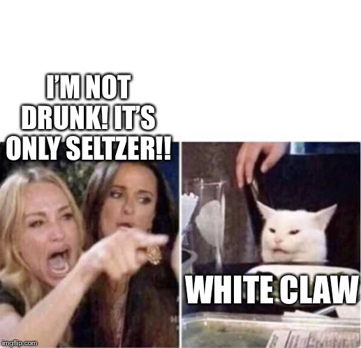 Real housewives screaming cat | I'M NOT DRUNK! IT'S ONLY SELTZER!! WHITE CLAW | image tagged in real housewives screaming cat | made w/ Imgflip meme maker