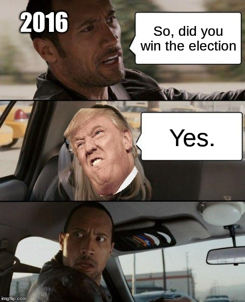2016 be like |  2016; So, did you win the election; Yes. | image tagged in memes,the rock driving,donald trump | made w/ Imgflip meme maker