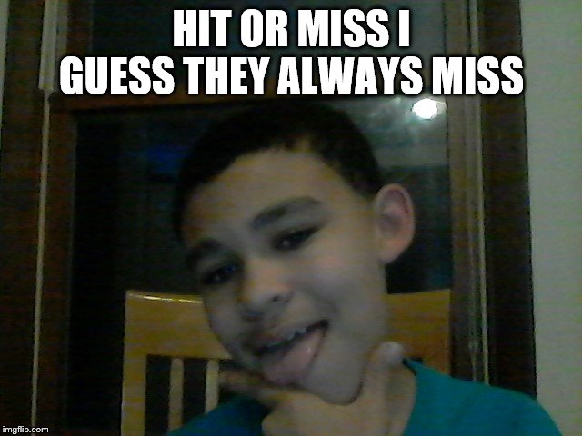 HIT OR MISS I GUESS THEY ALWAYS MISS | image tagged in hit or miss fake | made w/ Imgflip meme maker