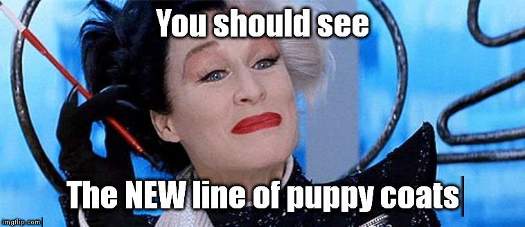 Cruella Deville | You should see The NEW line of puppy coats | image tagged in cruella deville | made w/ Imgflip meme maker