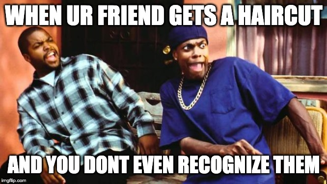 Ice Cube Damn |  WHEN UR FRIEND GETS A HAIRCUT; AND YOU DONT EVEN RECOGNIZE THEM | image tagged in ice cube damn | made w/ Imgflip meme maker