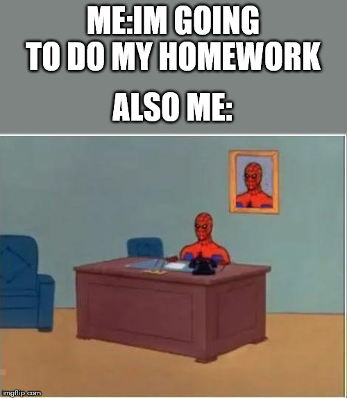 Spiderman Computer Desk |  ME:IM GOING TO DO MY HOMEWORK; ALSO ME: | image tagged in memes,spiderman computer desk,spiderman | made w/ Imgflip meme maker