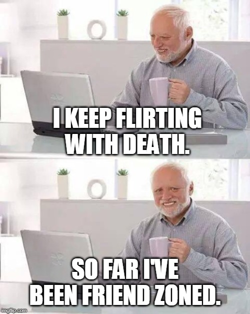 Just friends. | I KEEP FLIRTING WITH DEATH. SO FAR I'VE BEEN FRIEND ZONED. | image tagged in memes,hide the pain harold | made w/ Imgflip meme maker