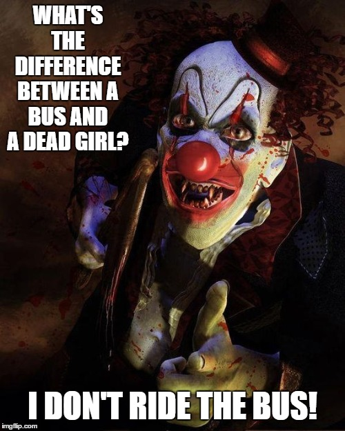Tough crowd these days so, I'm going dark on this one. | WHAT'S THE DIFFERENCE BETWEEN A BUS AND A DEAD GIRL? I DON'T RIDE THE BUS! | image tagged in clowns,zombies,random,bus,ride,girl | made w/ Imgflip meme maker