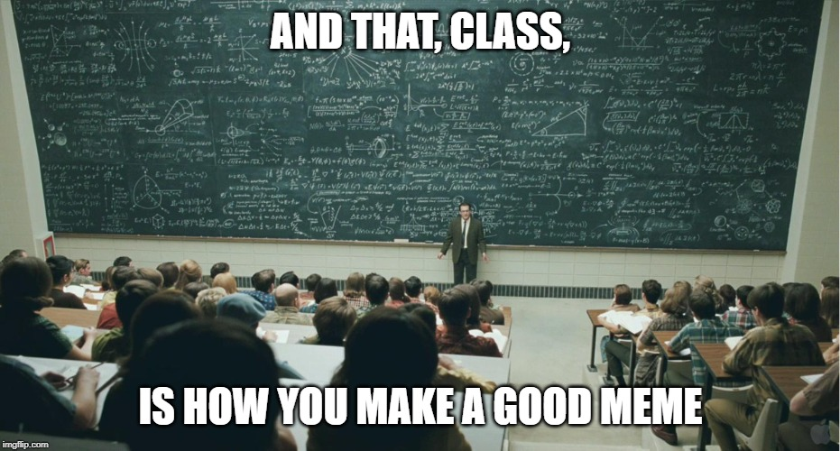 and that, class,... | AND THAT, CLASS, IS HOW YOU MAKE A GOOD MEME | image tagged in and that class | made w/ Imgflip meme maker