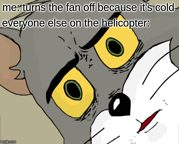 Unsettled Tom |  me: turns the fan off because it's cold; everyone else on the helicopter: | image tagged in memes,unsettled tom | made w/ Imgflip meme maker