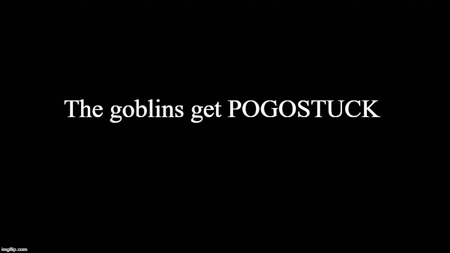 Black screen | The goblins get POGOSTUCK | image tagged in black screen | made w/ Imgflip meme maker