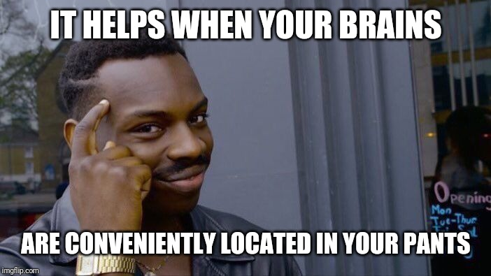Roll Safe Think About It Meme | IT HELPS WHEN YOUR BRAINS ARE CONVENIENTLY LOCATED IN YOUR PANTS | image tagged in memes,roll safe think about it | made w/ Imgflip meme maker