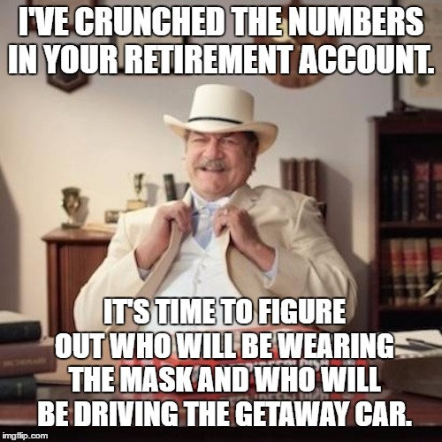 Small Town Pizza Lawyer | I'VE CRUNCHED THE NUMBERS IN YOUR RETIREMENT ACCOUNT. IT'S TIME TO FIGURE OUT WHO WILL BE WEARING THE MASK AND WHO WILL BE DRIVING THE GETAW | image tagged in small town pizza lawyer,retirement,random | made w/ Imgflip meme maker