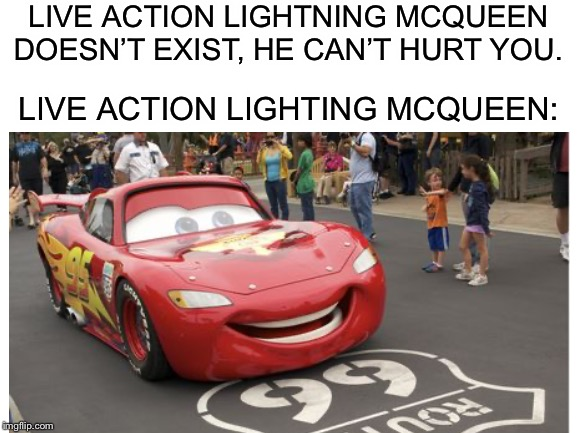 Lightning McQueen can't hurt you, or can he? | LIVE ACTION LIGHTNING MCQUEEN DOESN'T EXIST, HE CAN'T HURT YOU. LIVE ACTION LIGHTING MCQUEEN: | image tagged in memes,lightning mcqueen | made w/ Imgflip meme maker