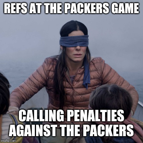 Bird Box |  REFS AT THE PACKERS GAME; CALLING PENALTIES AGAINST THE PACKERS | image tagged in memes,bird box | made w/ Imgflip meme maker