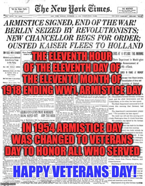 Veterans Day | THE ELEVENTH HOUR OF THE ELEVENTH DAY OF THE ELEVENTH MONTH OF 1918 ENDING WW1, ARMISTICE DAY IN 1954 ARMISTICE DAY WAS CHANGED TO VETERANS  | image tagged in veterans day,veterans,freedom,memes | made w/ Imgflip meme maker