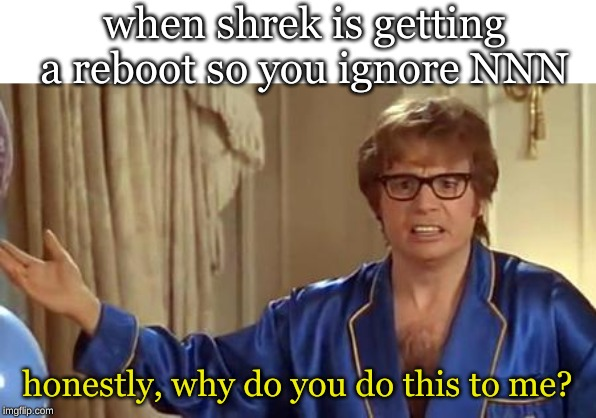 Austin Powers Honestly | when shrek is getting a reboot so you ignore NNN honestly, why do you do this to me? | image tagged in memes,austin powers honestly | made w/ Imgflip meme maker