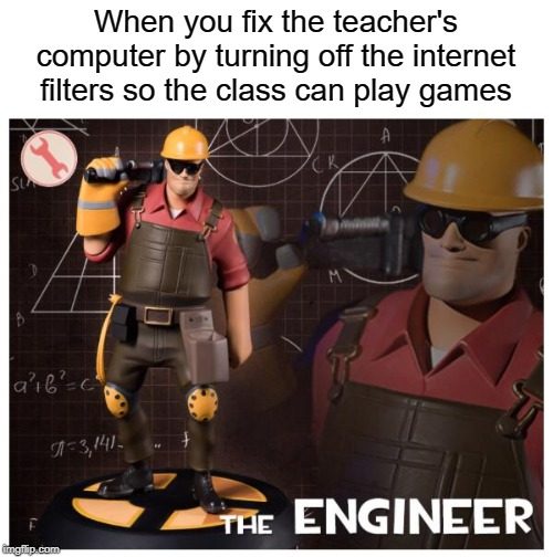 the engineer |  When you fix the teacher's computer by turning off the internet filters so the class can play games | image tagged in the engineer,funny,memes,middle school,meet the engineer | made w/ Imgflip meme maker
