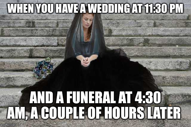 Oh, Grace, just hold me in your arms and let this moment linger. . . | WHEN YOU HAVE A WEDDING AT 11:30 PM AND A FUNERAL AT 4:30 AM, A COUPLE OF HOURS LATER | image tagged in wedding,funeral,bride,death,execution,history | made w/ Imgflip meme maker