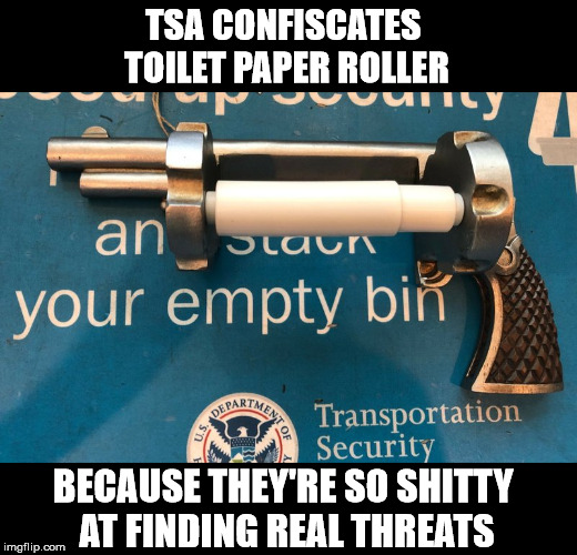 TSA CONFISCATES  TOILET PAPER ROLLER BECAUSE THEY'RE SO SHITTY  AT FINDING REAL THREATS | made w/ Imgflip meme maker