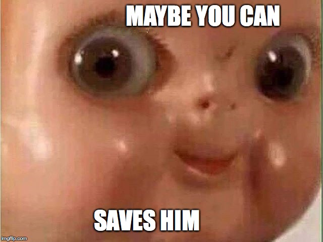 Creepy doll | MAYBE YOU CAN SAVES HIM | image tagged in creepy doll | made w/ Imgflip meme maker