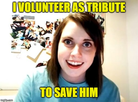 Overly Attached Girlfriend Meme | I VOLUNTEER AS TRIBUTE TO SAVE HIM | image tagged in memes,overly attached girlfriend | made w/ Imgflip meme maker