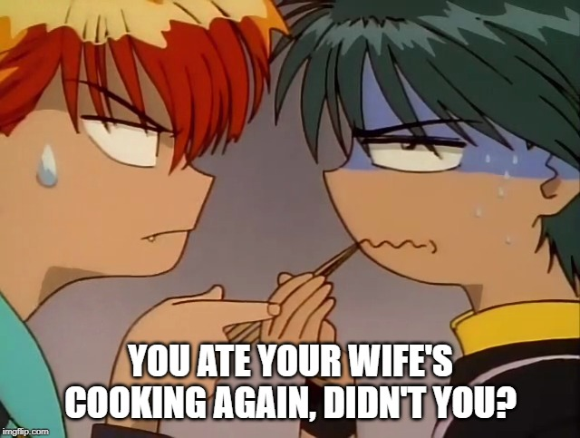 YOU ATE YOUR WIFE'S COOKING AGAIN, DIDN'T YOU? | image tagged in anime | made w/ Imgflip meme maker