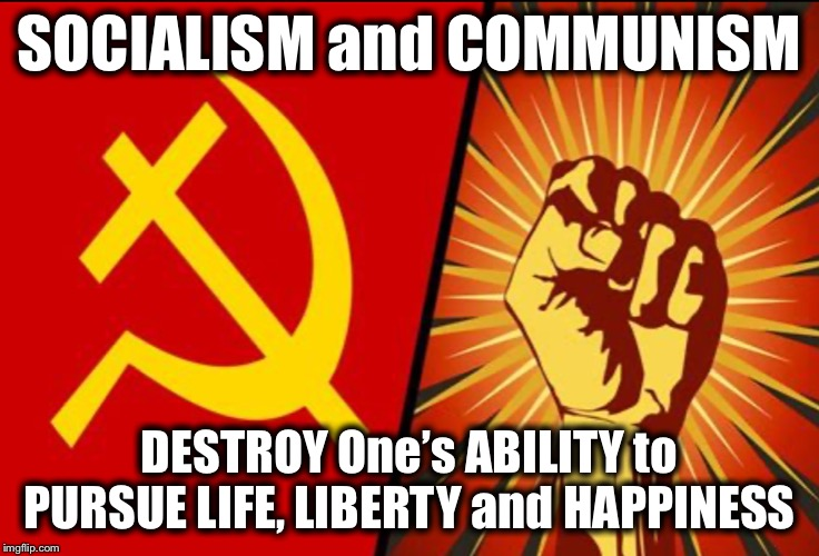 Socialism and Communism DESTROY One's Ability to Pursue LIFE, LIBERTY and HAPPINESS |  SOCIALISM and COMMUNISM; DESTROY One's ABILITY to PURSUE LIFE, LIBERTY and HAPPINESS | image tagged in socialism,communism,bernie sanders,aoc,communism and capitalism,capitalism | made w/ Imgflip meme maker