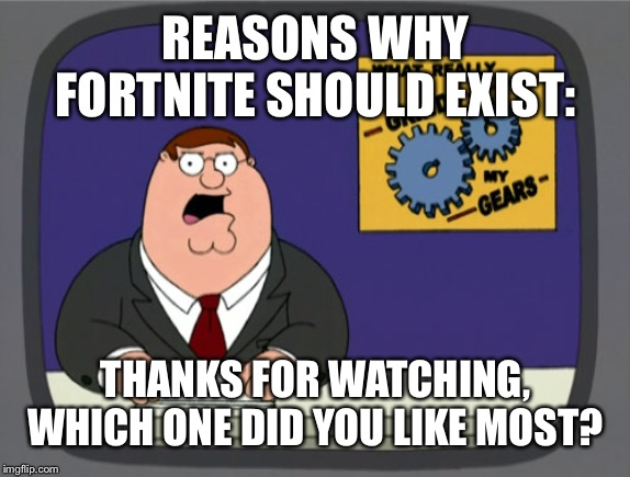 Peter Griffin News Meme |  REASONS WHY FORTNITE SHOULD EXIST:; THANKS FOR WATCHING, WHICH ONE DID YOU LIKE MOST? | image tagged in memes,peter griffin news | made w/ Imgflip meme maker