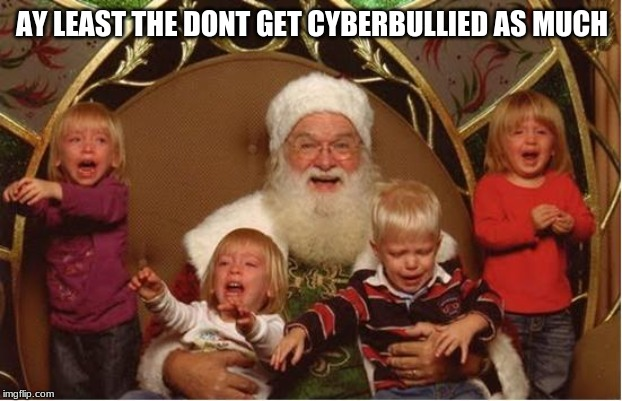 Good Santa Bad kids | AY LEAST THE DONT GET CYBERBULLIED AS MUCH | image tagged in good santa bad kids | made w/ Imgflip meme maker