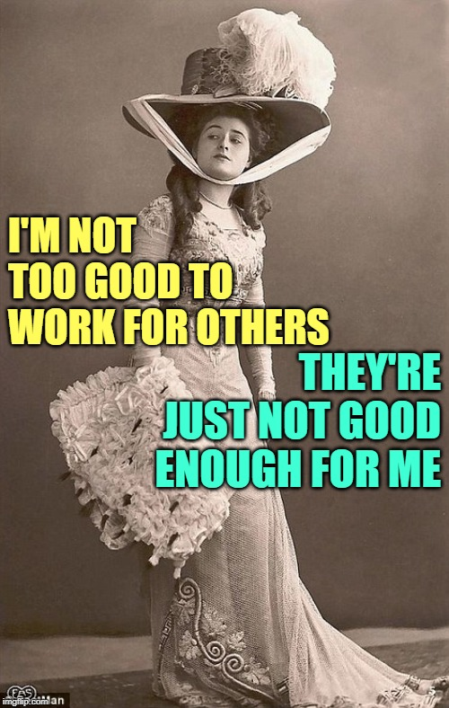 The Sassy Sophisticate | I'M NOT TOO GOOD TO WORK FOR OTHERS THEY'RE JUST NOT GOOD ENOUGH FOR ME | image tagged in beautiful vintage old time lady,sassy,attitude,so true memes,working class,life lessons | made w/ Imgflip meme maker