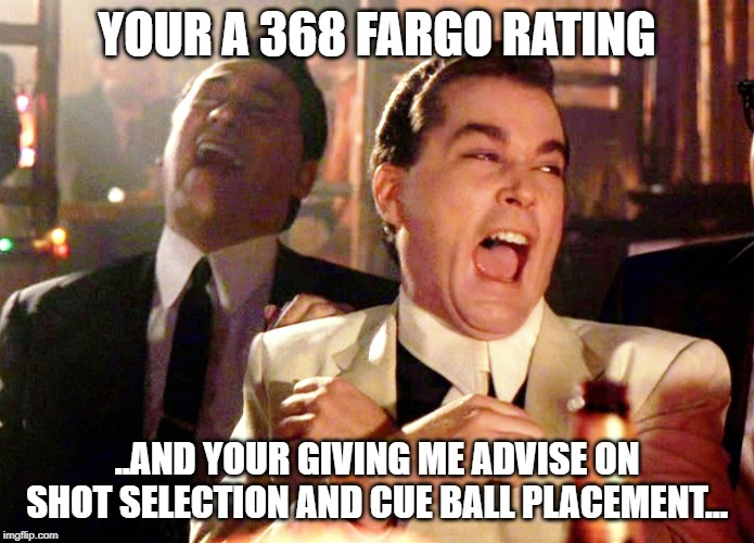 Good Fellas Hilarious Meme | YOUR A 368 FARGO RATING ..AND YOUR GIVING ME ADVISE ON SHOT SELECTION AND CUE BALL PLACEMENT... | image tagged in memes,good fellas hilarious | made w/ Imgflip meme maker